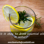 Can You Drink Essential Oils in Water?