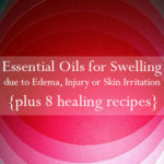 Essential Oils for Swelling due to Edema, Injury or Skin Irritations & How to Use