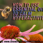 7 Best Essential Oils for Hyperactivity including Application Tips