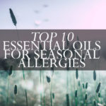 Top 10 Essential Oils for Seasonal Allergies & 2 Most Effective Recipes