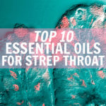 Top 10 Essential Oils for Strep Throat & 4 DIY Recipes that Work