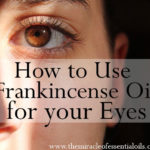 10 Benefits of Frankincense Essential Oil for Eyes